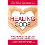 The Healing Code: 6 Minutes to Heal the Source of Your Health, Success, or Relationship Issue by Alex Loyd