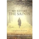 My Sisters the Saints: A Spiritual Memoir by Colleen Carroll Campbell (Hardcover)